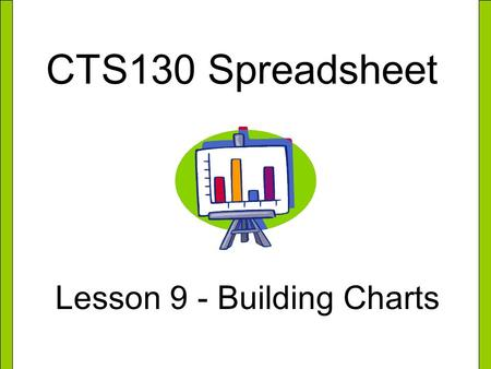 CTS130 Spreadsheet Lesson 9 - Building Charts. What is a Chart? A chart is a visual display of information in a worksheet. Charts can help you make comparisons,