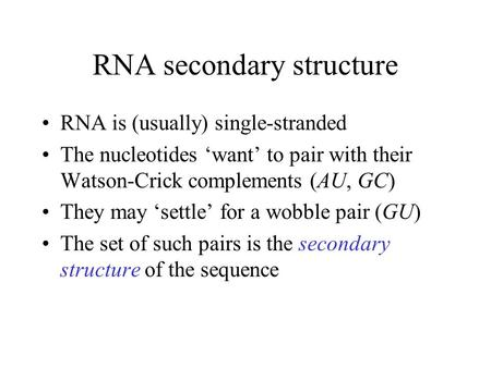 RNA secondary structure RNA is (usually) single-stranded The nucleotides 'want' to pair with their Watson-Crick complements (AU, GC) They may 'settle'