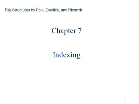 1 Chapter 7 Indexing File Structures by Folk, Zoellick, and Ricarrdi.