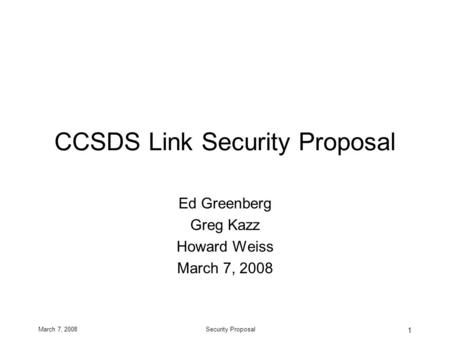 March 7, 2008Security Proposal 1 CCSDS Link Security Proposal Ed Greenberg Greg Kazz Howard Weiss March 7, 2008.