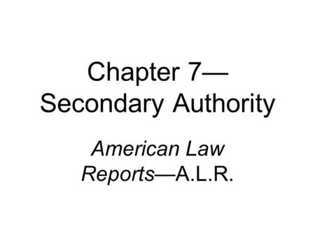 Chapter 7— Secondary Authority American Law Reports—A.L.R.