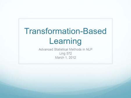 Transformation-Based Learning Advanced Statistical Methods in NLP Ling 572 March 1, 2012.