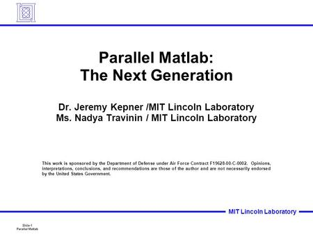 Slide-1 Parallel <strong>Matlab</strong> MIT Lincoln Laboratory Parallel <strong>Matlab</strong>: The Next Generation Dr. Jeremy Kepner /MIT Lincoln Laboratory Ms. Nadya Travinin / MIT.