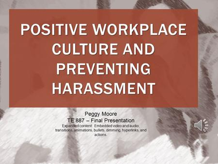 POSITIVE WORKPLACE CULTURE AND PREVENTING HARASSMENT Peggy Moore TE 887 – Final Presentation Expanded content: Embedded video and audio, transitions,