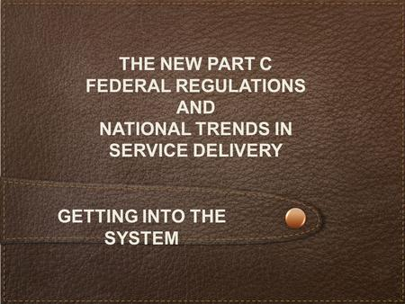 THE NEW PART C FEDERAL REGULATIONS AND NATIONAL TRENDS IN SERVICE DELIVERY GETTING INTO THE SYSTEM.