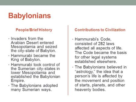 Babylonians People/Brief History Invaders from the Arabian Desert entered Mesopotamia and seized the city-state of Babylon. Hammurabi became the King of.