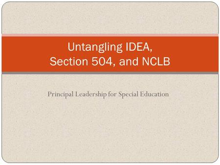 Principal Leadership for Special Education Untangling IDEA, Section 504, and NCLB.