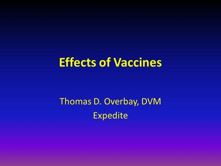 Effects of Vaccines Thomas D. Overbay, DVM Expedite.