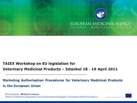 TAIEX Workshop on EU legislation for Veterinary Medicinal Products – Istanbul 18 - 19 April 2011 Marketing Authorisation Procedures for Veterinary Medicinal.