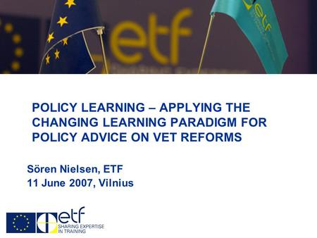 POLICY LEARNING – APPLYING THE CHANGING LEARNING PARADIGM FOR POLICY ADVICE ON VET REFORMS Sören Nielsen, ETF 11 June 2007, Vilnius.