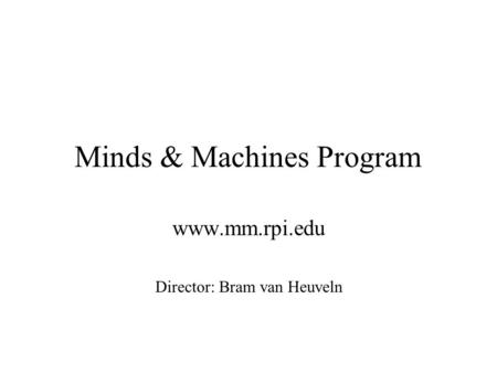 Minds & Machines Program www.mm.rpi.edu Director: Bram van Heuveln.