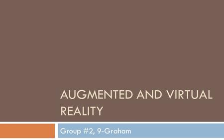AUGMENTED AND VIRTUAL REALITY Group #2, 9-Graham.