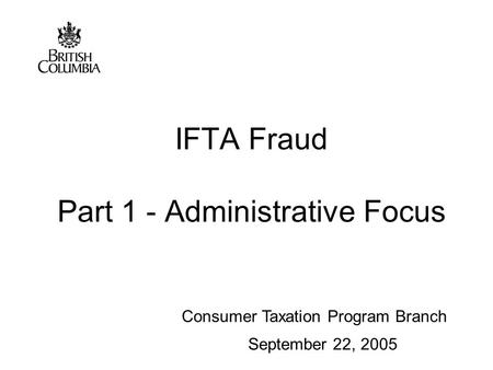 Consumer Taxation Program Branch IFTA Fraud Part 1 - Administrative Focus September 22, 2005.