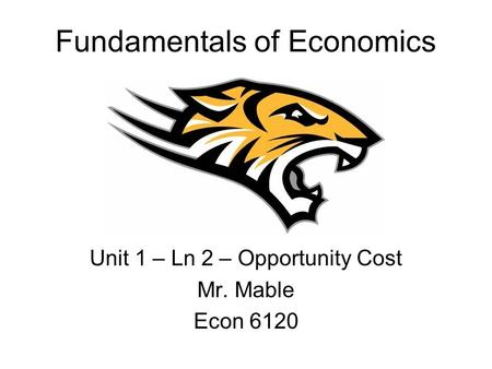 Fundamentals of Economics Unit 1 – Ln 2 – Opportunity Cost Mr. Mable Econ 6120.