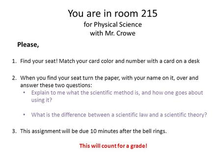 You are in room 215 for Physical Science with Mr. Crowe Please, 1.Find your seat! Match your card color and number with a card on a desk 2.When you find.