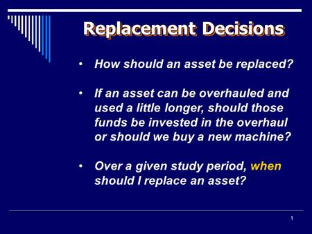 1 Replacement Decisions How should an asset be replaced? If an asset can be overhauled and used a little longer, should those funds be invested in the.
