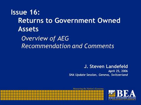 Issue 16: Returns to Government Owned Assets J. Steven Landefeld April 25, 2006 SNA Update Session, Geneva, Switzerland Overview of AEG Recommendation.