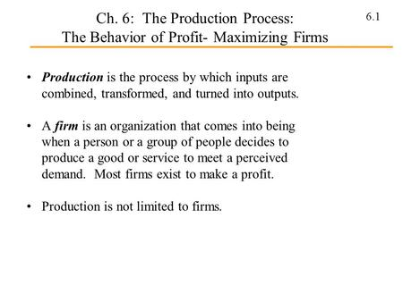6.1 Ch. 6: The Production Process: The Behavior of Profit- Maximizing Firms Production is the process by which inputs are combined, transformed, and turned.