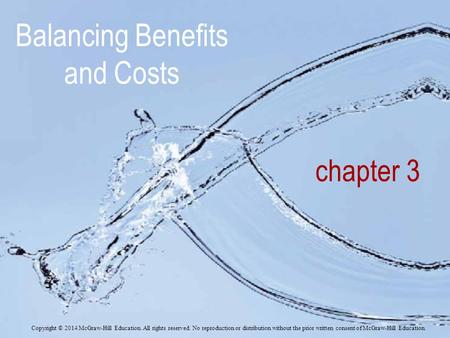 Chapter 3 Balancing Benefits and Costs Copyright © 2014 McGraw-Hill Education. All rights reserved. No reproduction or distribution without the prior written.