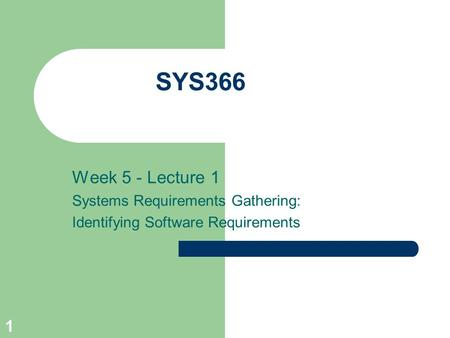 1 SYS366 Week 5 - Lecture 1 Systems Requirements Gathering: Identifying Software Requirements.
