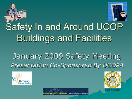 Safety In and Around UCOP Buildings and Facilities January 2009 Safety Meeting Presentation Co-Sponsored By UCOPA Staff Assembly.