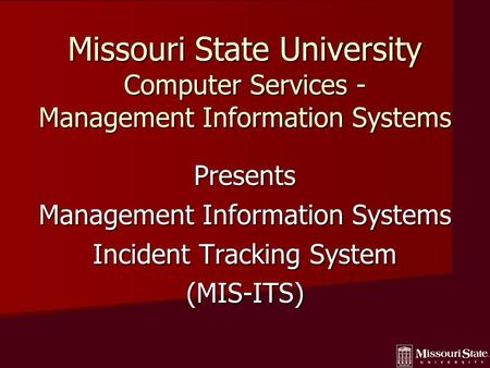 Missouri State University Computer Services - Management Information Systems Presents Management Information Systems Incident Tracking System (MIS-ITS)