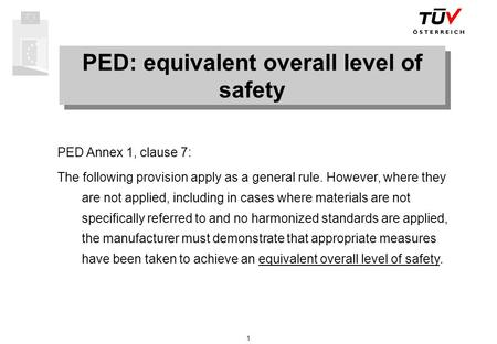 1 PED: equivalent overall level of safety PED Annex 1, clause 7: The following provision apply as a general rule. However, where they are not applied,
