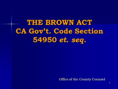 1 THE BROWN ACT CA Gov't. Code Section 54950 et. seq. Office of the County Counsel.