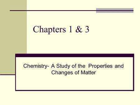 Chapters 1 & 3 Chemistry- A Study of the Properties and Changes of Matter.