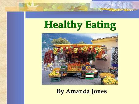 Healthy Eating By Amanda Jones. Keys to Healthy Eating Start your day with a healthy breakfast. A well balanced diet should consist of foods from all.