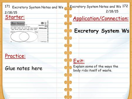 2/18/15 Starter: 2/18/15 171 172 Application/Connection: Excretory System Ws Tu Excretory System Notes and Ws Practice: Glue notes here Exit: Explain some.