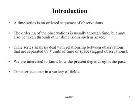 Week 11 Introduction A time series is an ordered sequence of observations. The ordering of the observations is usually through time, but may also be taken.