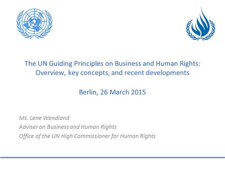 The UN Guiding Principles on Business and Human Rights: Overview, key concepts, and recent developments Berlin, 26 March 2015 Ms. Lene Wendland Adviser.