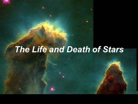 "The Life and Death of Stars. We are ""star stuff"" because the elements necessary for life were made in stars."