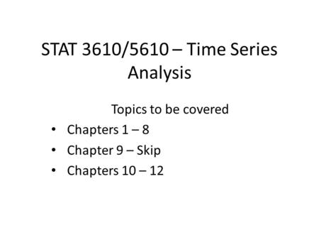 STAT 3610/5610 – Time Series Analysis Topics to be covered Chapters 1 – 8 Chapter 9 – Skip Chapters 10 – 12.