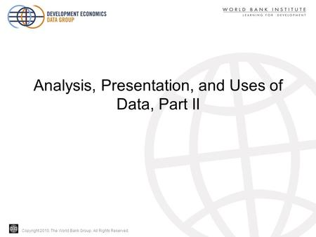 Copyright 2010, The World Bank Group. All Rights Reserved. Analysis, Presentation, and Uses of Data, Part II.