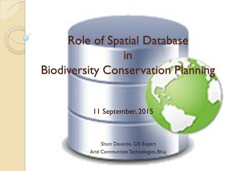 Role of Spatial Database in Biodiversity Conservation Planning Sham Davande, GIS Expert Arid Communities Technologies, Bhuj 11 September, 2015.