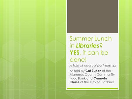 Summer Lunch in Libraries ? YES, it can be done! As told by Cat Burton of the Alameda County Community Food Bank and Carmela Chase of the City of Oakland.