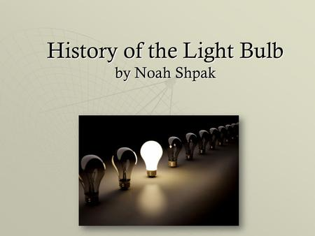 History of the Light Bulb by Noah Shpak. The Beginning of a New Era  In the early 1800s - candles, oil lanterns, and gas lamps.  In 1809, chemist, Humphrey.