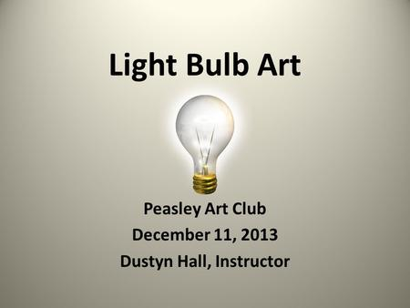 Peasley Art Club December 11, 2013 Dustyn Hall, Instructor