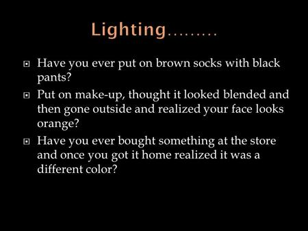  Have you ever put on brown socks with black pants?  Put on make-up, thought it looked blended and then gone outside and realized your face looks orange?