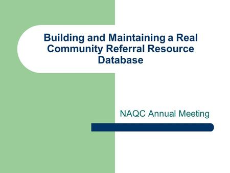 Building and Maintaining a Real Community Referral Resource Database NAQC Annual Meeting.