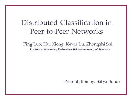 Distributed Classification in Peer-to-Peer Networks Ping Luo, Hui Xiong, Kevin Lü, Zhongzhi Shi Institute of Computing Technology, Chinese Academy of Sciences.