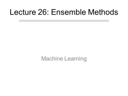 "Machine Learning Lecture 26: Ensemble Methods. Today Ensemble Methods. –Classifier Fusion ""late fusion"" vs. ""early fusion"" –Cross-validation as Ensemble."