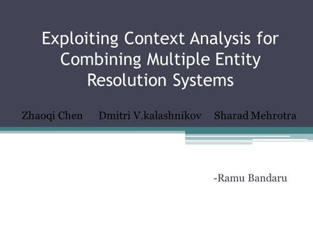 Exploiting Context Analysis for Combining Multiple Entity Resolution Systems -Ramu Bandaru Zhaoqi Chen Dmitri V.kalashnikov Sharad Mehrotra.
