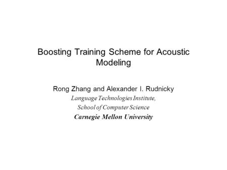 Boosting Training Scheme for Acoustic Modeling Rong Zhang and Alexander I. Rudnicky Language Technologies Institute, School of Computer Science Carnegie.