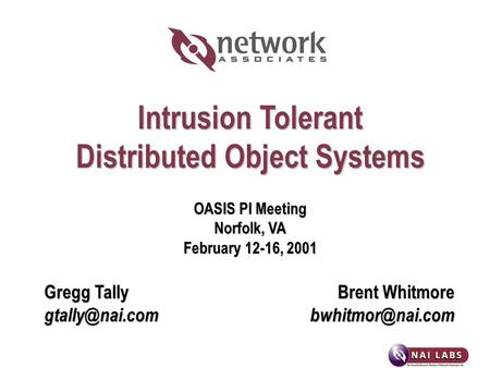 Intrusion Tolerant Distributed Object Systems OASIS PI Meeting Norfolk, VA February 12-16, 2001 Gregg TallyBrent Whitmore
