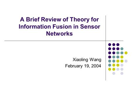 A Brief Review of Theory for Information Fusion in Sensor Networks Xiaoling Wang February 19, 2004.
