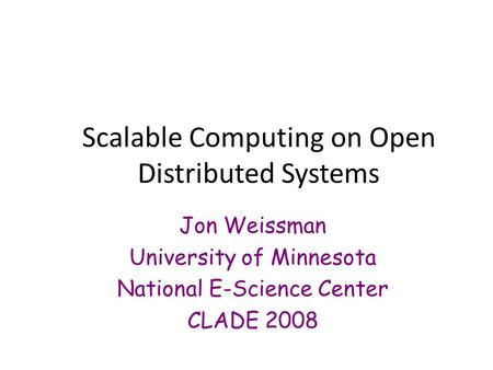 Scalable Computing on Open Distributed Systems Jon Weissman University of Minnesota National E-Science Center CLADE 2008.
