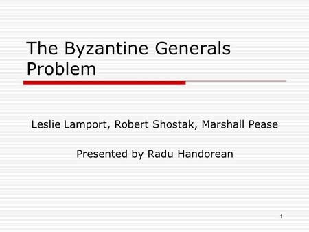 1 The Byzantine Generals Problem Leslie Lamport, Robert Shostak, Marshall Pease Presented by Radu Handorean.